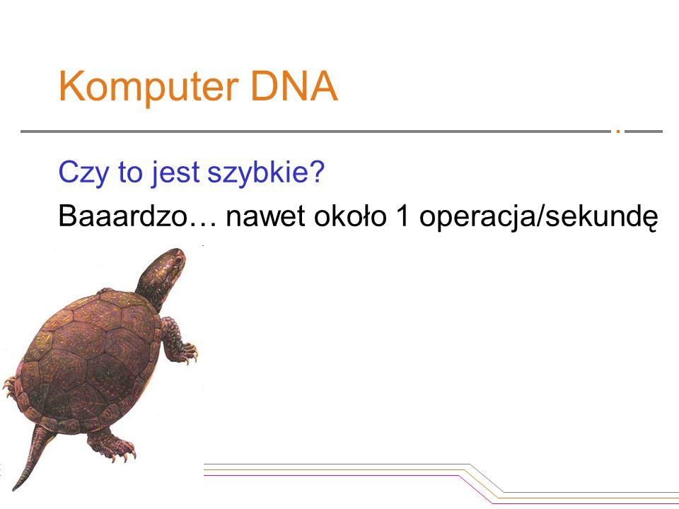 Komputer DNA Czy to jest szybkie? Baaardzo… nawet około 1 operacja/sekundę