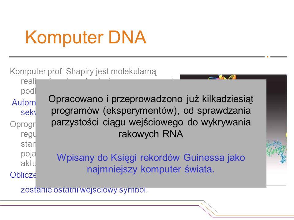 Komputer DNA Komputer prof. Shapiry jest molekularną realizacją automatu skończonego, pewnej podklasy uniwersalnej maszyny Turinga. Automat skończony