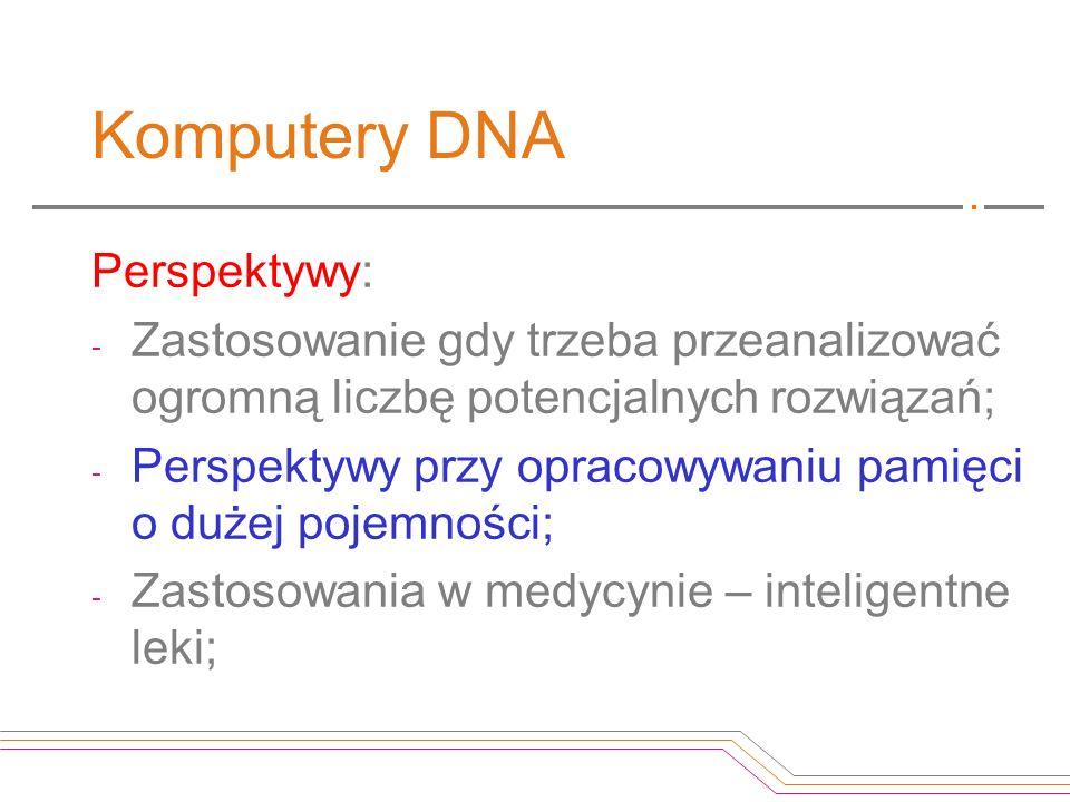 Komputery DNA Perspektywy: - Zastosowanie gdy trzeba przeanalizować ogromną liczbę potencjalnych rozwiązań; - Perspektywy przy opracowywaniu pamięci o