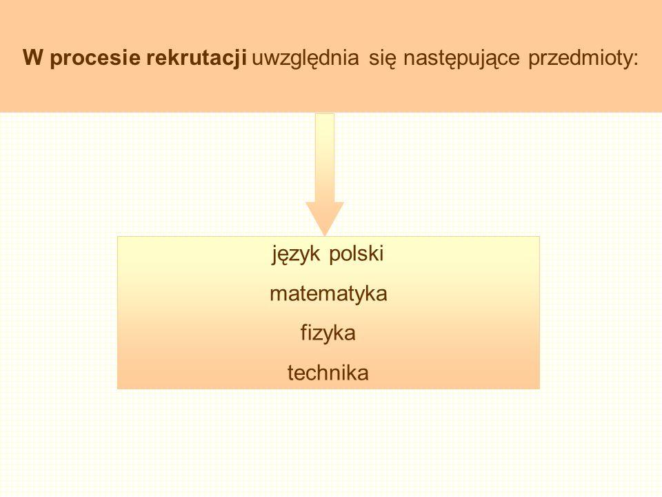 język polski matematyka fizyka technika W procesie rekrutacji uwzględnia się następujące przedmioty:
