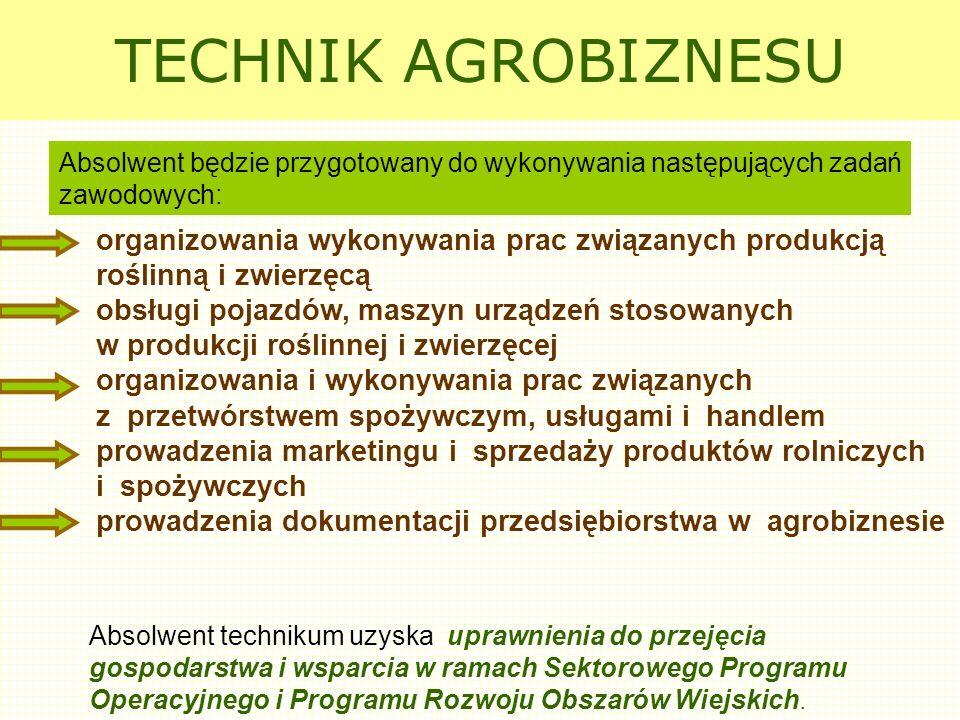 TECHNIK AGROBIZNESU Absolwent technikum uzyska uprawnienia do przejęcia gospodarstwa i wsparcia w ramach Sektorowego Programu Operacyjnego i Programu Rozwoju Obszarów Wiejskich.