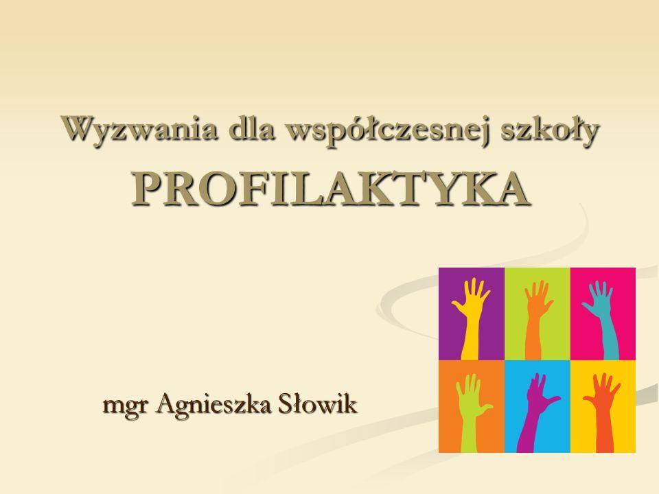 Wyzwania dla współczesnej szkoły PROFILAKTYKA mgr Agnieszka Słowik