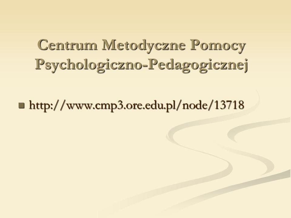 Centrum Metodyczne Pomocy Psychologiczno-Pedagogicznej http://www.cmp3.ore.edu.pl/node/13718 http://www.cmp3.ore.edu.pl/node/13718