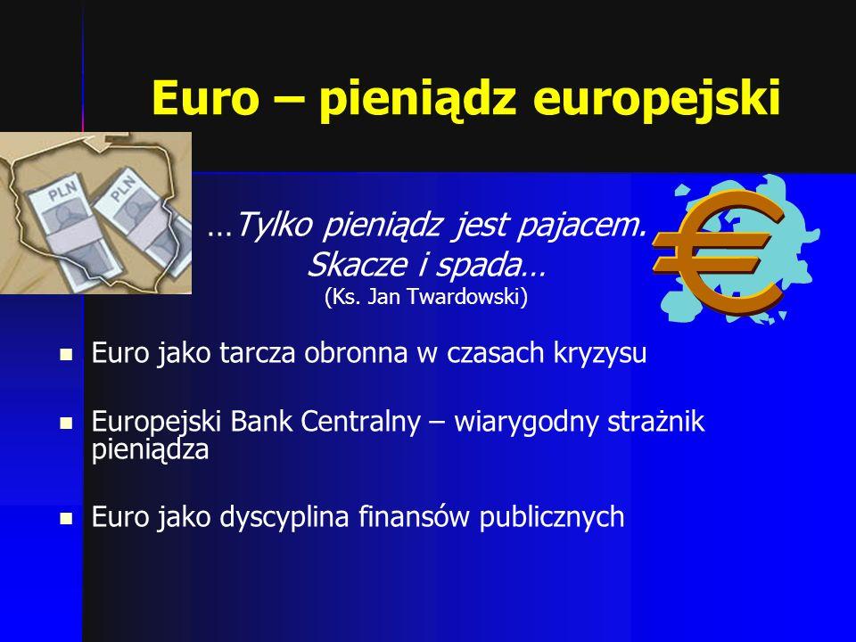Euro – pieniądz europejski …Tylko pieniądz jest pajacem. Skacze i spada… (Ks. Jan Twardowski) Euro jako tarcza obronna w czasach kryzysu Europejski Ba