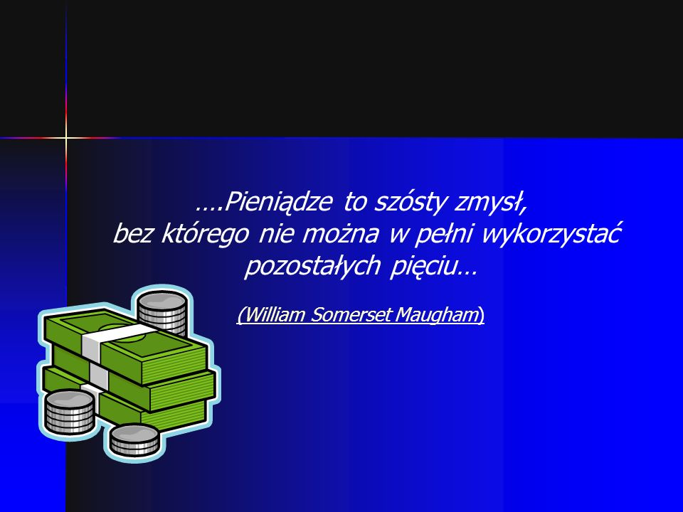 ….Pieniądze to szósty zmysł, bez którego nie można w pełni wykorzystać pozostałych pięciu… (William Somerset Maugham)William Somerset Maugham