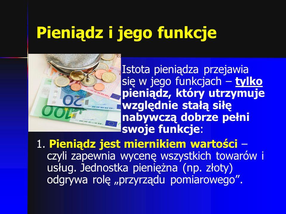 Pieniądz i jego funkcje Istota pieniądza przejawia się w jego funkcjach – tylko pieniądz, który utrzymuje względnie stałą siłę nabywczą dobrze pełni s