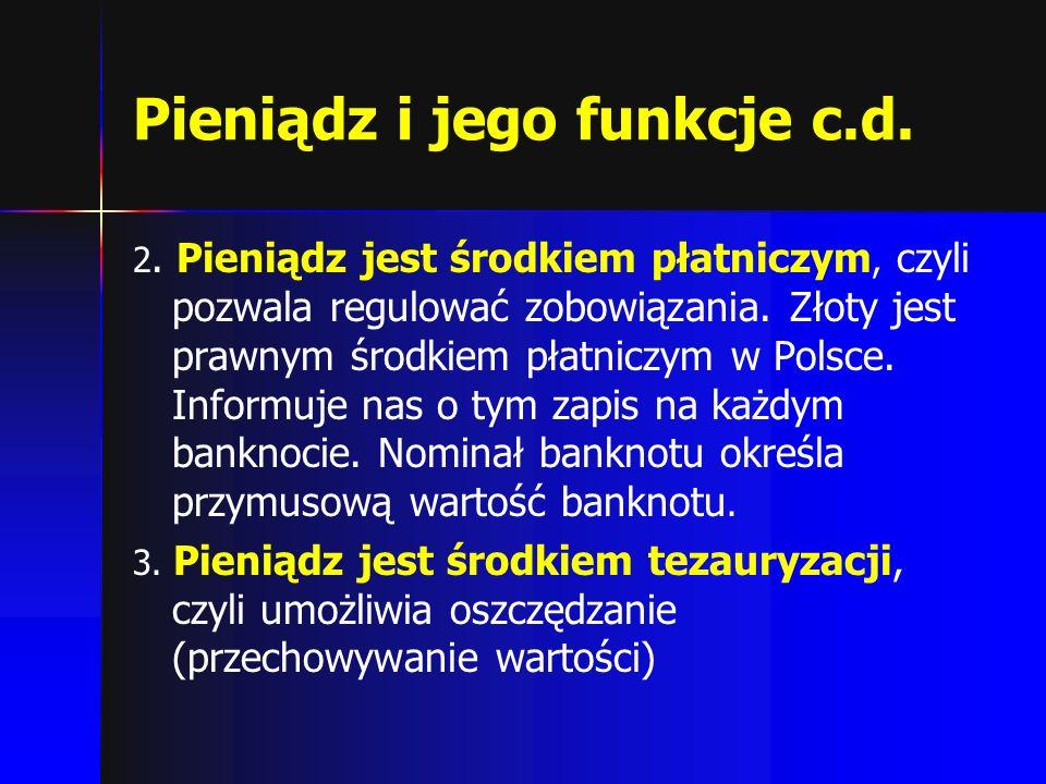 Pieniądz i jego funkcje c.d. 2. Pieniądz jest środkiem płatniczym, czyli pozwala regulować zobowiązania. Złoty jest prawnym środkiem płatniczym w Pols
