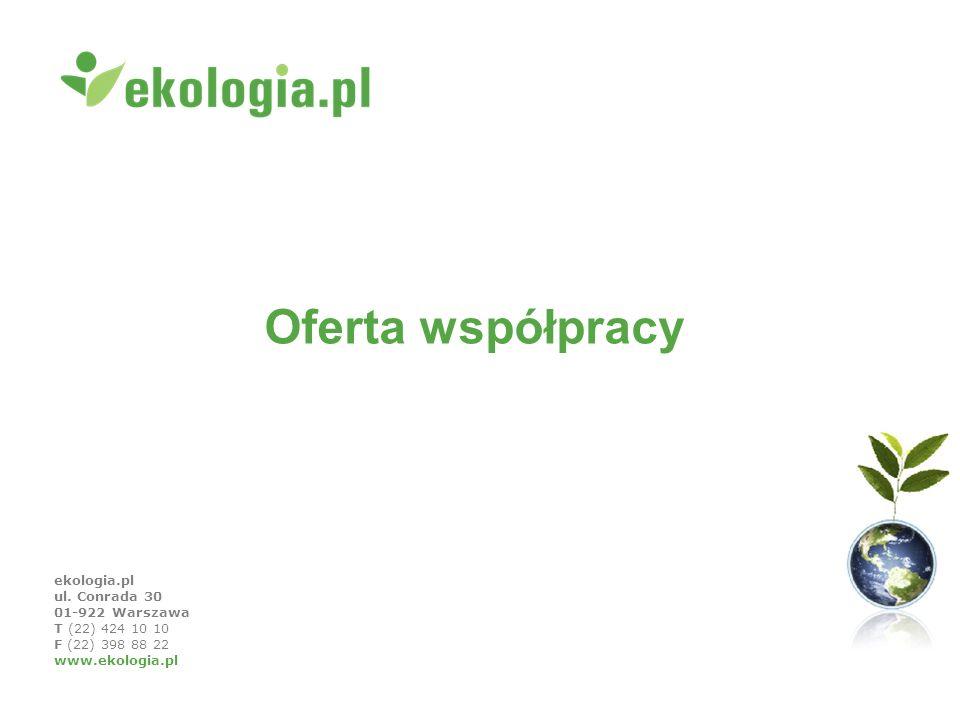 ekologia.pl ul. Conrada 30 01-922 Warszawa T (22) 424 10 10 F (22) 398 88 22 www.ekologia.pl Oferta współpracy