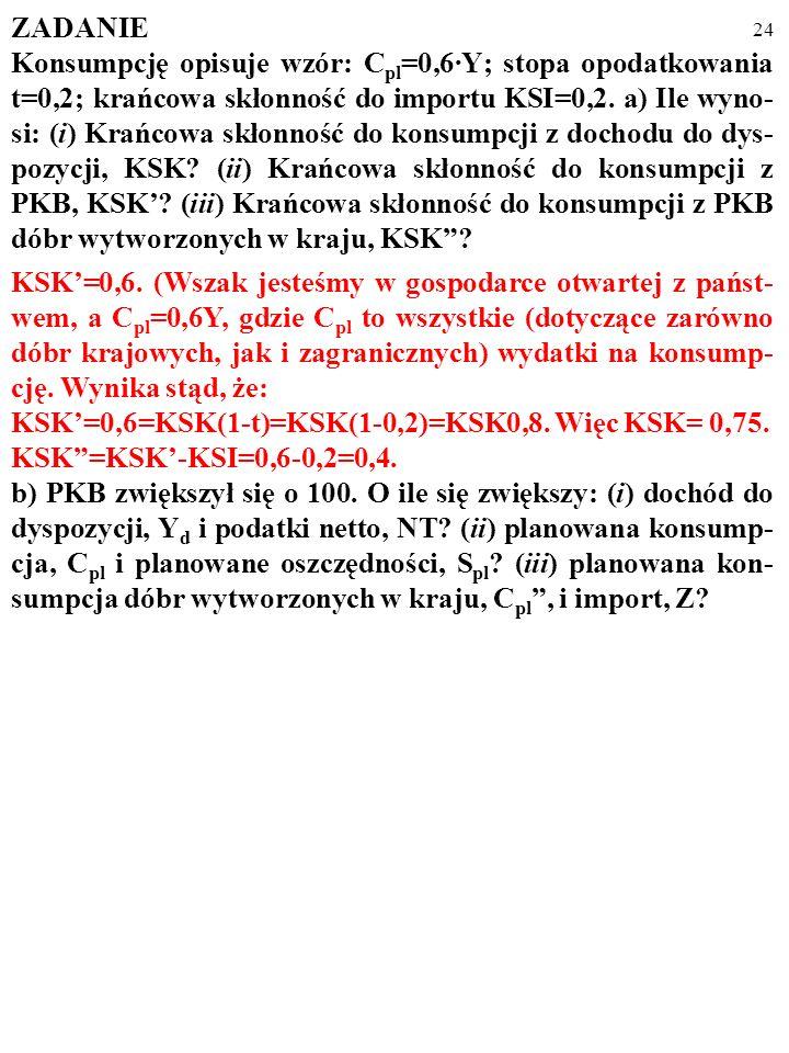 23 ZADANIE Konsumpcję opisuje wzór: C pl =0,6·Y; stopa opodatkowania t=0,2; krańcowa skłonność do importu KSI=0,2. a) Ile wyno- si: (i) Krańcowa skłon