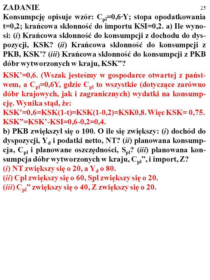 24 ZADANIE Konsumpcję opisuje wzór: C pl =0,6·Y; stopa opodatkowania t=0,2; krańcowa skłonność do importu KSI=0,2. a) Ile wyno- si: (i) Krańcowa skłon