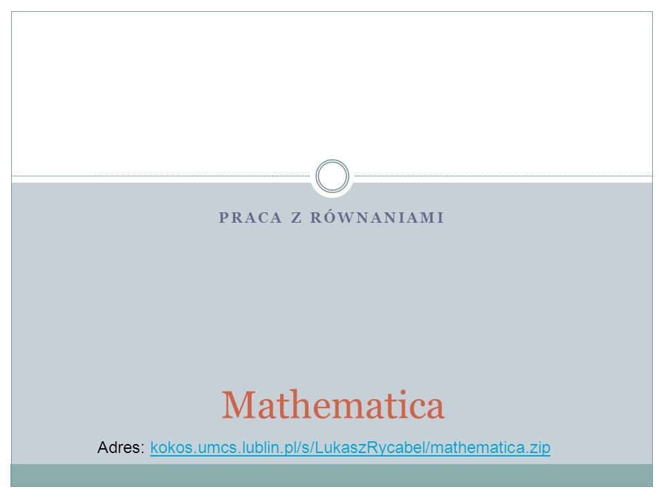 PRACA Z RÓWNANIAMI Mathematica Adres: kokos.umcs.lublin.pl/s/LukaszRycabel/mathematica.zipkokos.umcs.lublin.pl/s/LukaszRycabel/mathematica.zip