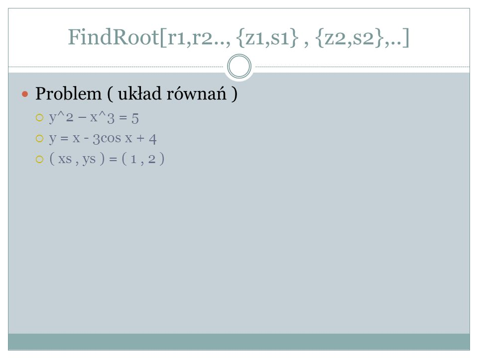 FindRoot[r1,r2.., {z1,s1}, {z2,s2},..] Problem ( układ równań ) y^2 – x^3 = 5 y = x - 3cos x + 4 ( xs, ys ) = ( 1, 2 )
