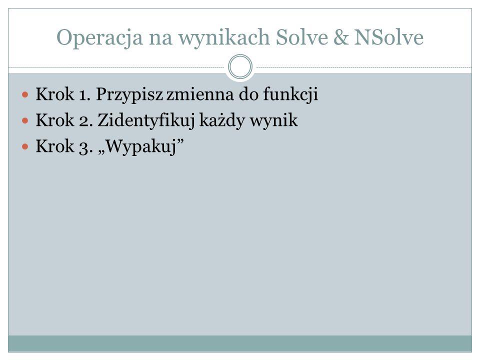 Operacja na wynikach Solve & NSolve Krok 1. Przypisz zmienna do funkcji Krok 2. Zidentyfikuj każdy wynik Krok 3. Wypakuj