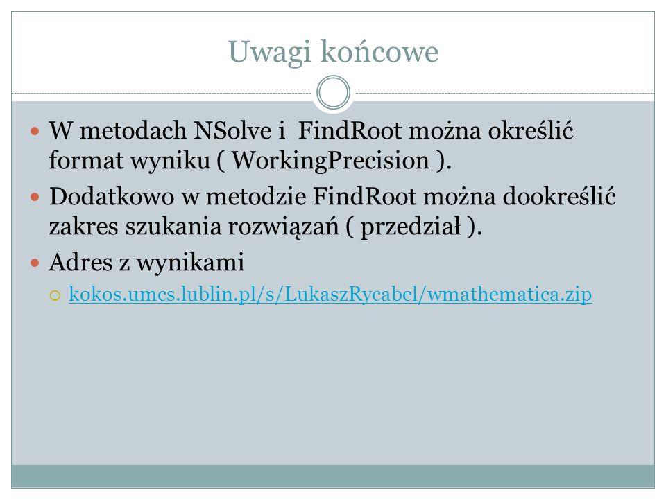 Uwagi końcowe W metodach NSolve i FindRoot można określić format wyniku ( WorkingPrecision ). Dodatkowo w metodzie FindRoot można dookreślić zakres sz