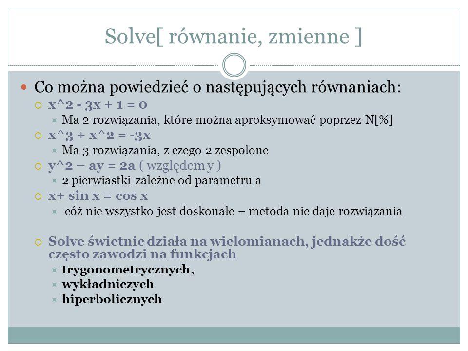 Solve[{r1,r2,..,},{zm1,zm2,…}] I problem ( 1 para rozwiązań ) 3x + 8y = 5 5x +2y =7 II problem ( 2 pary rozwiązań ) 3xy – y^2 = -4 2x + y = 3 III problem ( brak rozwiązania ) x + y = 0 x + y = 1 IV problem ( 2 rozwiązania parametryczne) x+ 2y – z = 1 x – y + z^2 = 2 Względem parametrów x,y