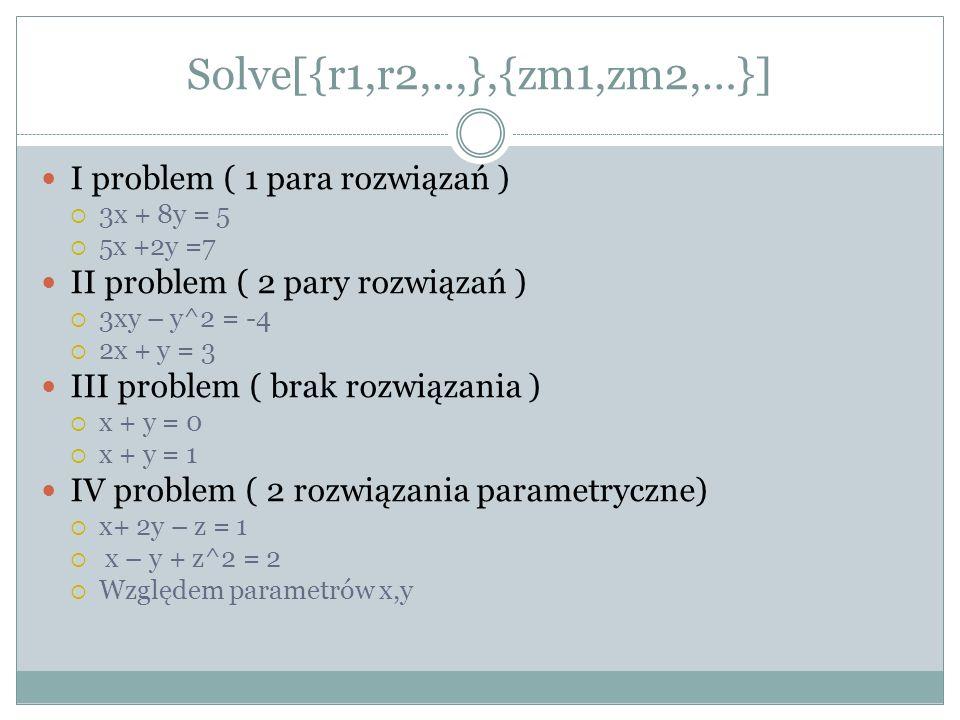 Solve[{r1,r2,..,},{zm1,zm2,…}] I problem ( 1 para rozwiązań ) 3x + 8y = 5 5x +2y =7 II problem ( 2 pary rozwiązań ) 3xy – y^2 = -4 2x + y = 3 III prob