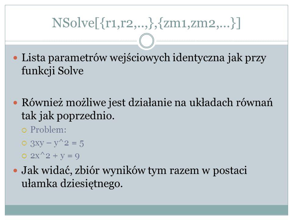 NSolve[{r1,r2,..,},{zm1,zm2,…}] Lista parametrów wejściowych identyczna jak przy funkcji Solve Również możliwe jest działanie na układach równań tak j