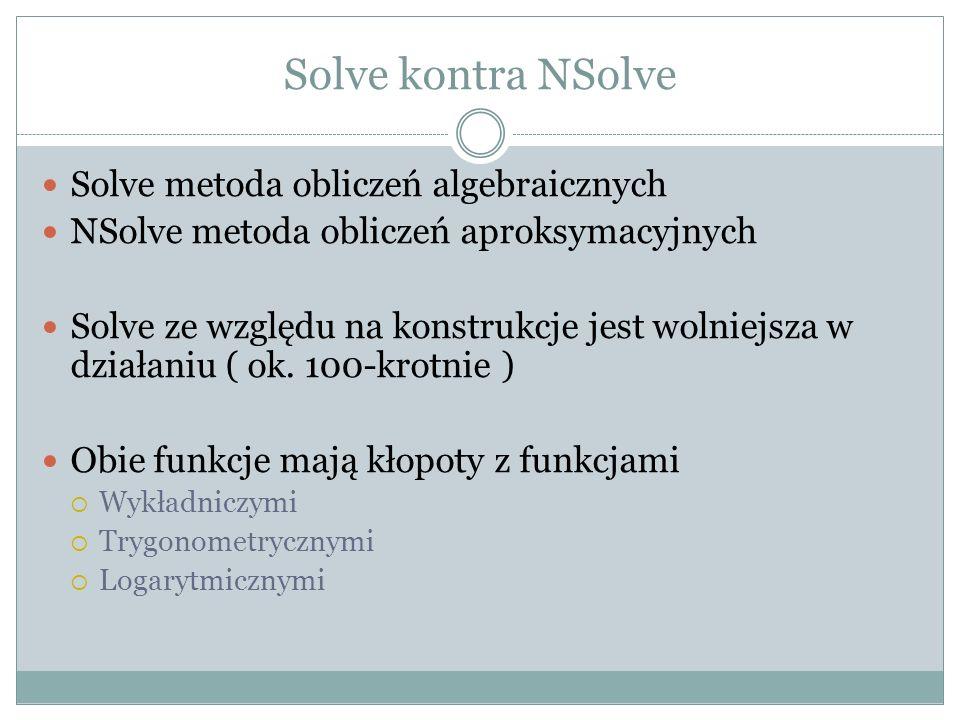 Solve kontra NSolve Solve metoda obliczeń algebraicznych NSolve metoda obliczeń aproksymacyjnych Solve ze względu na konstrukcje jest wolniejsza w dzi
