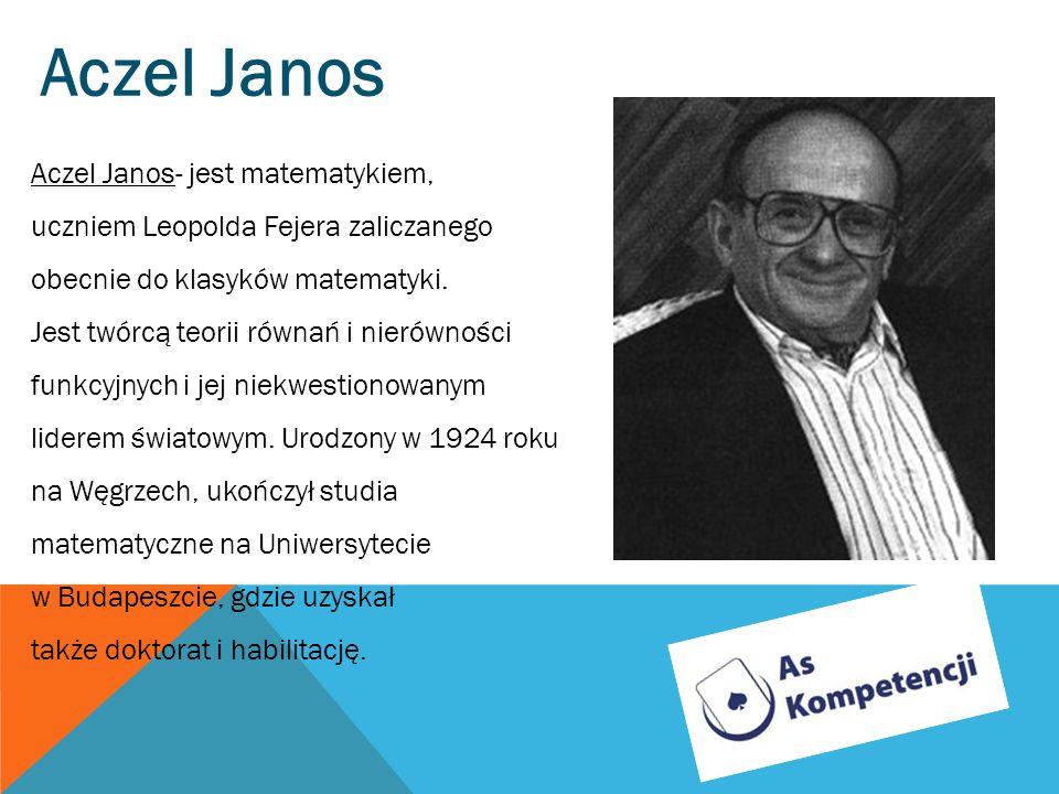 Aczel Janos Aczel Janos- jest matematykiem, uczniem Leopolda Fejera zaliczanego obecnie do klasyków matematyki. Jest twórcą teorii równań i nierównośc