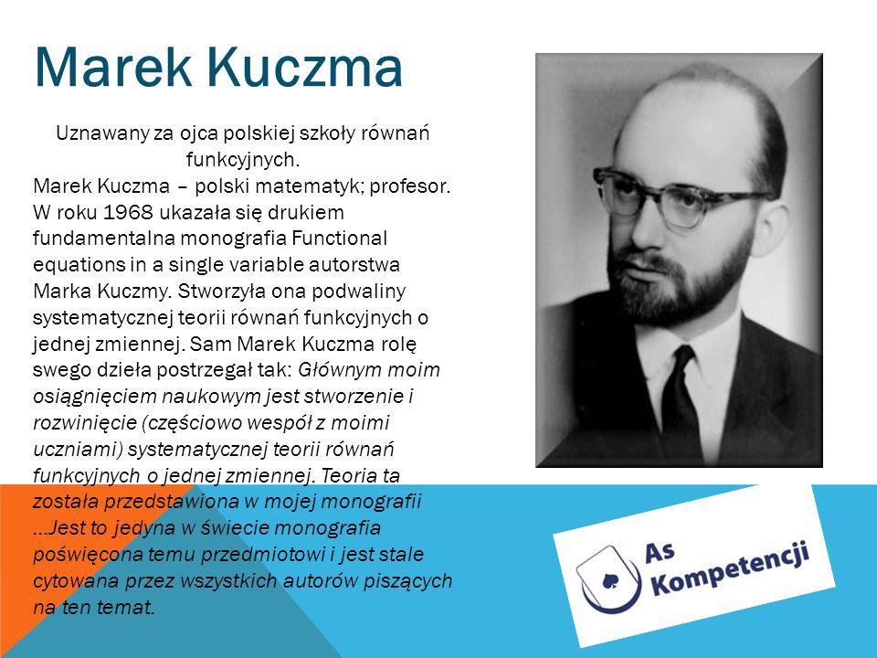 Marek Kuczma Uznawany za ojca polskiej szkoły równań funkcyjnych. Marek Kuczma – polski matematyk; profesor. W roku 1968 ukazała się drukiem fundament