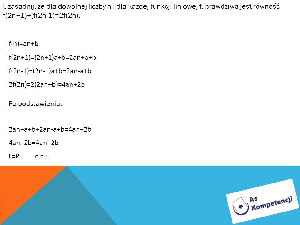 Uzasadnij, że dla dowolnej liczby n i dla każdej funkcji liniowej f, prawdziwa jest równość f(2n+1)+(f(2n-1)=2f(2n). f(n)=an+b f(2n+1)=(2n+1)a+b=2an+a