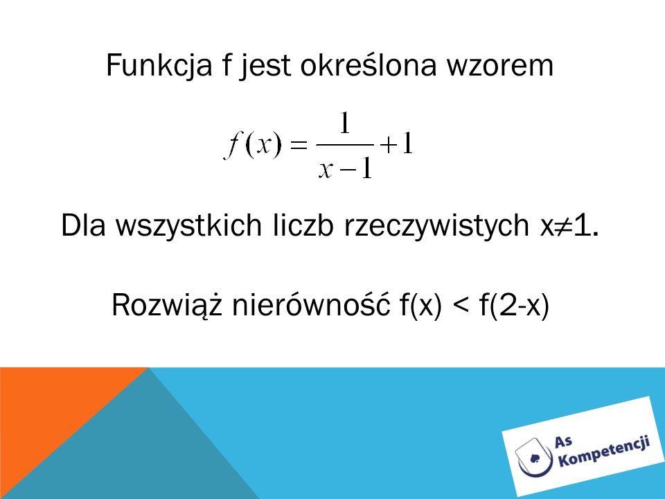 Funkcja f jest określona wzorem Dla wszystkich liczb rzeczywistych x1. Rozwiąż nierówność f(x) < f(2-x)