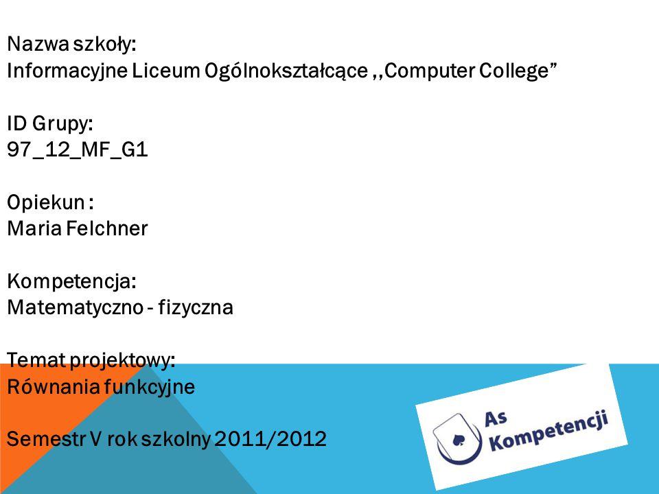 Nazwa szkoły: Informacyjne Liceum Ogólnokształcące,,Computer College ID Grupy: 97_12_MF_G1 Opiekun : Maria Felchner Kompetencja: Matematyczno - fizycz