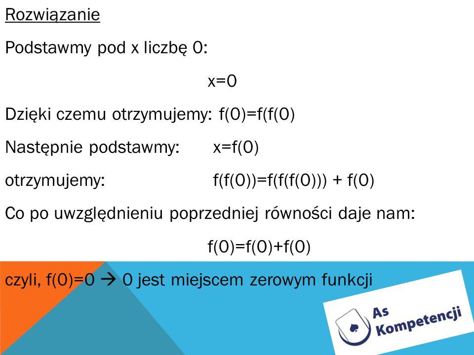 Rozwiązanie Podstawmy pod x liczbę 0: x=0 Dzięki czemu otrzymujemy: f(0)=f(f(0) Następnie podstawmy: x=f(0) otrzymujemy: f(f(0))=f(f(f(0))) + f(0) Co