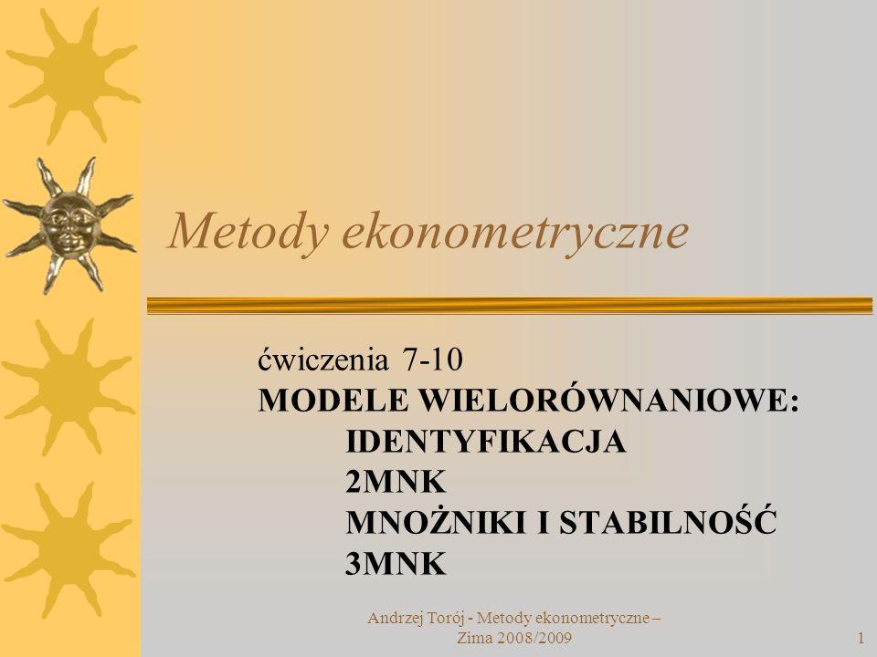 Andrzej Torój - Metody ekonometryczne – Zima 2008/20091 Metody ekonometryczne ćwiczenia 7-10 MODELE WIELORÓWNANIOWE: IDENTYFIKACJA 2MNK MNOŻNIKI I STA
