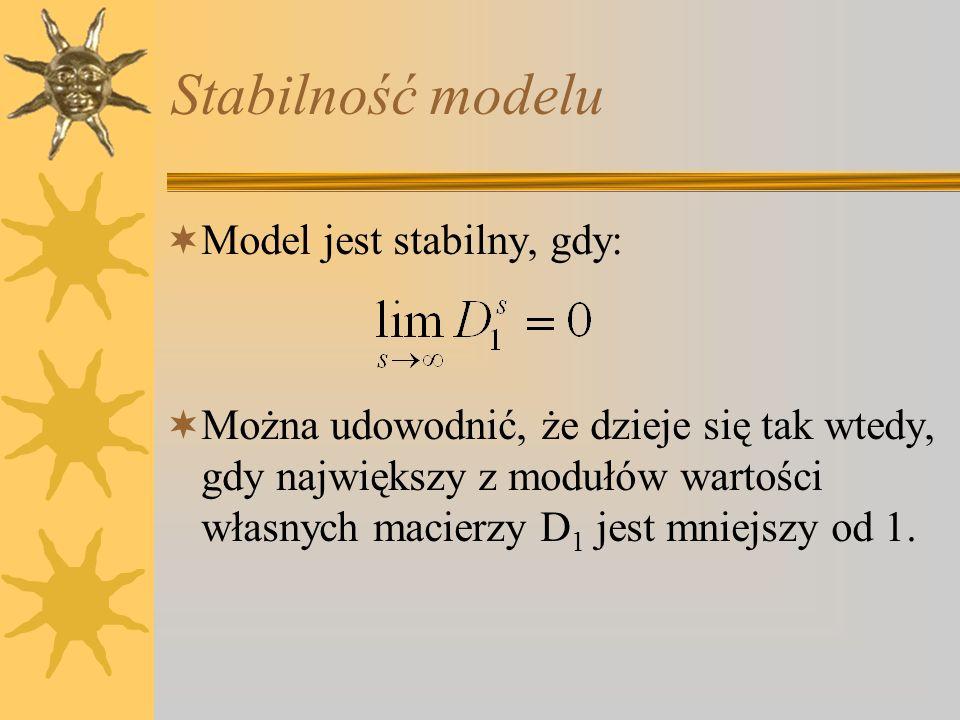 Stabilność modelu Model jest stabilny, gdy: Można udowodnić, że dzieje się tak wtedy, gdy największy z modułów wartości własnych macierzy D 1 jest mni