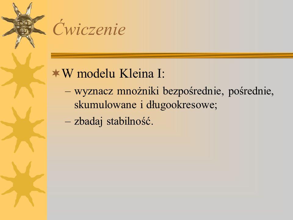 Ćwiczenie W modelu Kleina I: –wyznacz mnożniki bezpośrednie, pośrednie, skumulowane i długookresowe; –zbadaj stabilność.