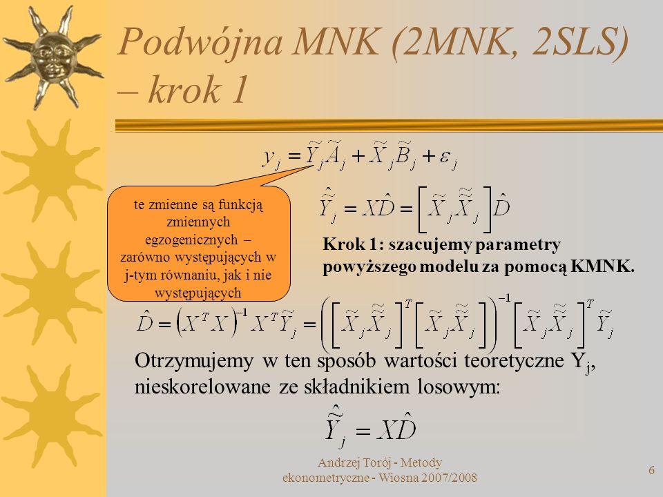 Podwójna MNK (2MNK, 2SLS) – krok 1 Andrzej Torój - Metody ekonometryczne - Wiosna 2007/2008 6 te zmienne są funkcją zmiennych egzogenicznych – zarówno