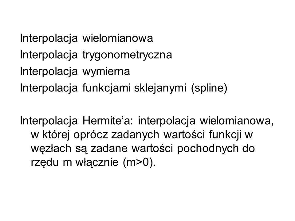 Interpolacja wielomianowa Interpolacja trygonometryczna Interpolacja wymierna Interpolacja funkcjami sklejanymi (spline) Interpolacja Hermitea: interp