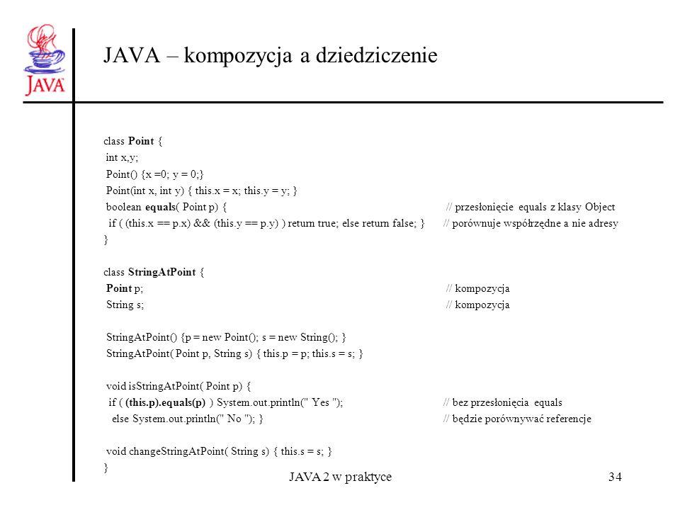 JAVA 2 w praktyce34 JAVA – kompozycja a dziedziczenie class Point { int x,y; Point() {x =0; y = 0;} Point(int x, int y) { this.x = x; this.y = y; } bo