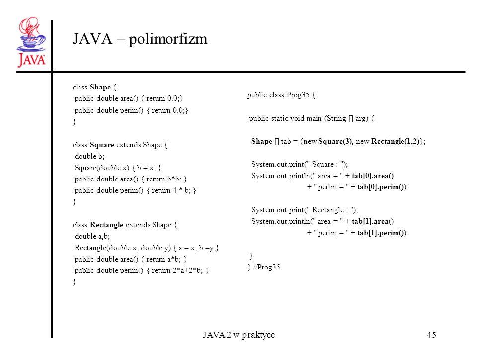 JAVA 2 w praktyce45 JAVA – polimorfizm class Shape { public double area() { return 0.0;} public double perim() { return 0.0;} } class Square extends S