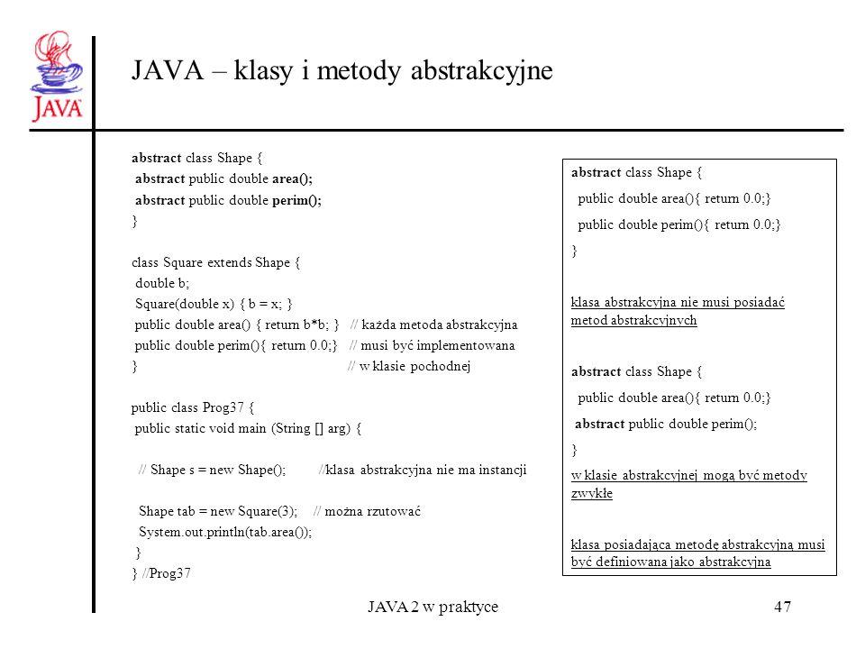 JAVA 2 w praktyce47 JAVA – klasy i metody abstrakcyjne abstract class Shape { abstract public double area(); abstract public double perim(); } class S