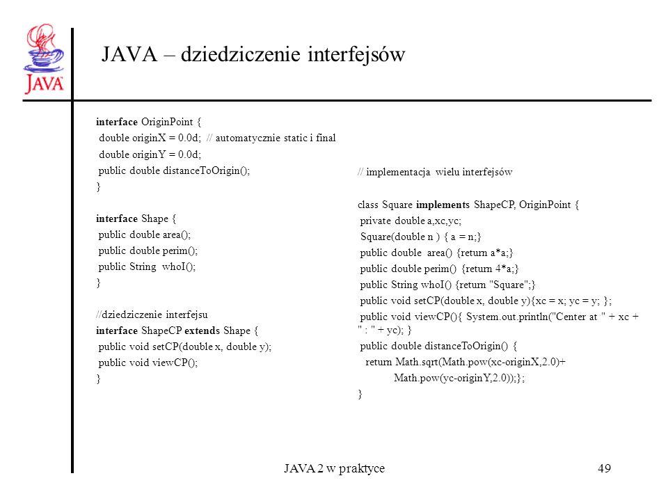 JAVA 2 w praktyce49 JAVA – dziedziczenie interfejsów interface OriginPoint { double originX = 0.0d; // automatycznie static i final double originY = 0