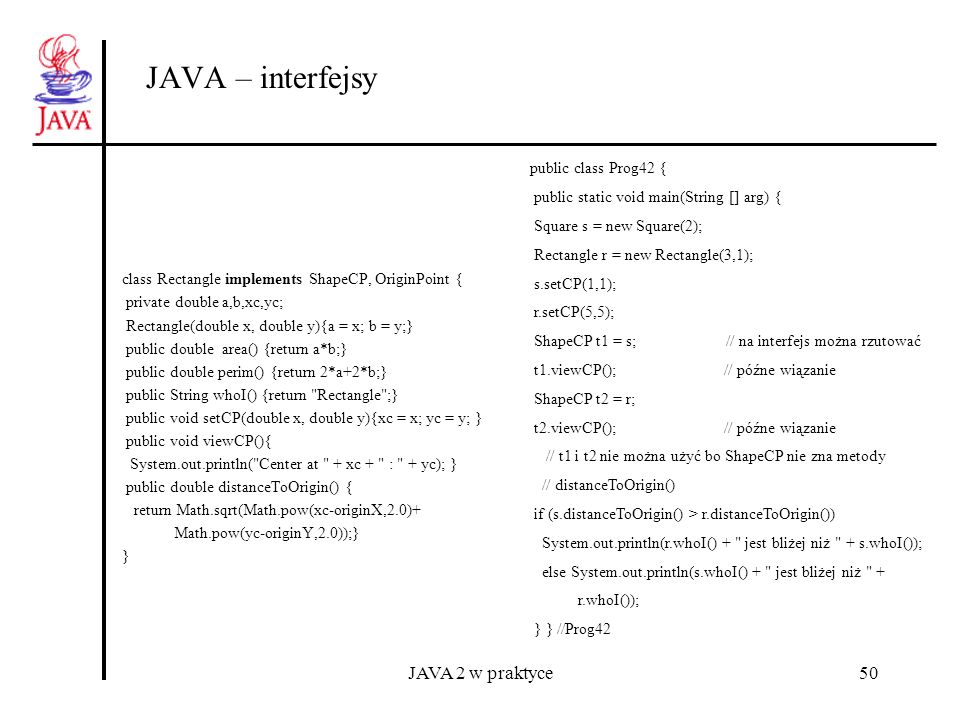JAVA 2 w praktyce50 JAVA – interfejsy class Rectangle implements ShapeCP, OriginPoint { private double a,b,xc,yc; Rectangle(double x, double y){a = x;