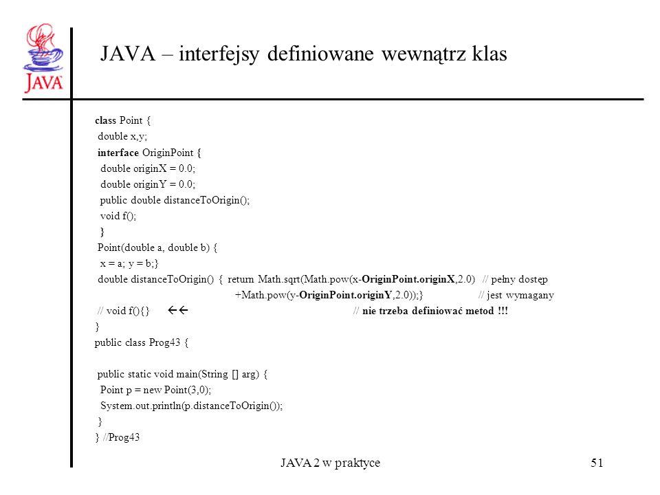 JAVA 2 w praktyce51 JAVA – interfejsy definiowane wewnątrz klas class Point { double x,y; interface OriginPoint { double originX = 0.0; double originY