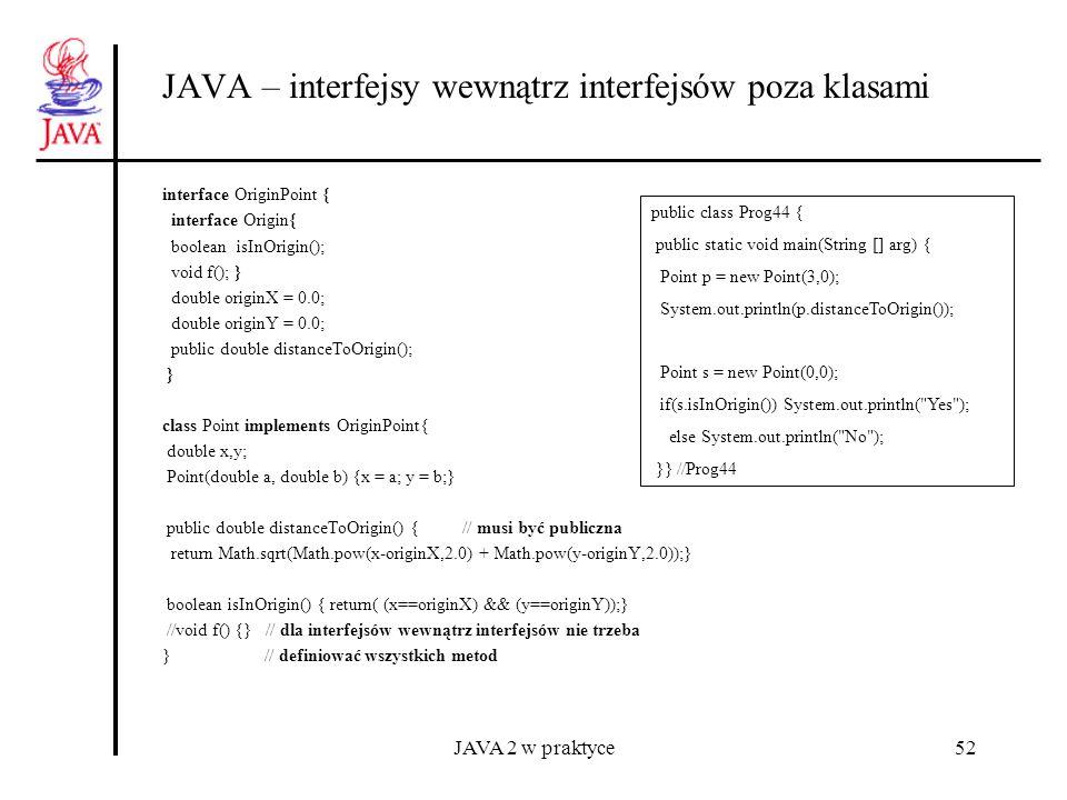 JAVA 2 w praktyce52 JAVA – interfejsy wewnątrz interfejsów poza klasami interface OriginPoint { interface Origin{ boolean isInOrigin(); void f(); } do