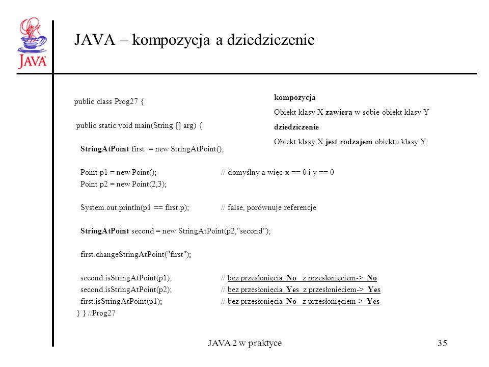 JAVA 2 w praktyce35 JAVA – kompozycja a dziedziczenie public class Prog27 { public static void main(String [] arg) { StringAtPoint first = new StringA