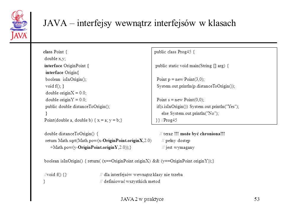 JAVA 2 w praktyce53 JAVA – interfejsy wewnątrz interfejsów w klasach class Point { double x,y; interface OriginPoint { interface Origin{ boolean isInO