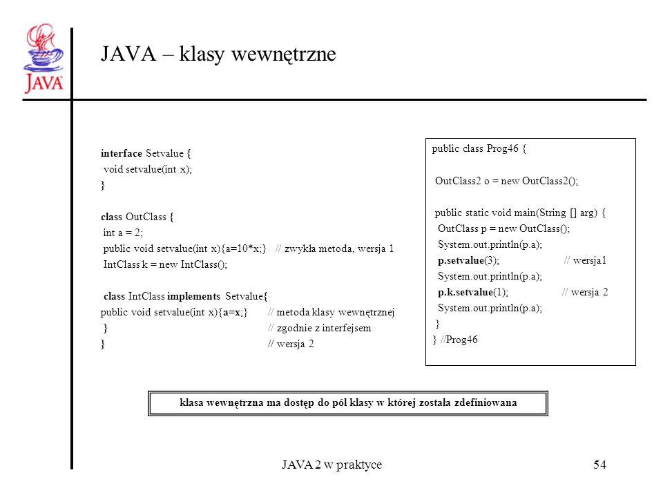 JAVA 2 w praktyce54 JAVA – klasy wewnętrzne interface Setvalue { void setvalue(int x); } class OutClass { int a = 2; public void setvalue(int x){a=10*