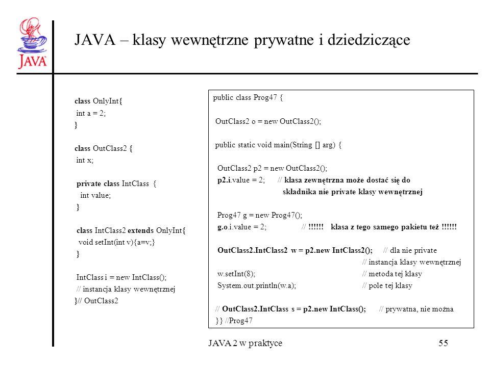 JAVA 2 w praktyce55 JAVA – klasy wewnętrzne prywatne i dziedziczące class OnlyInt{ int a = 2; } class OutClass2 { int x; private class IntClass { int