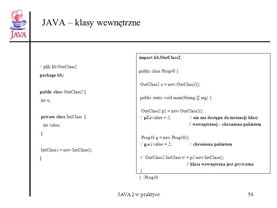 JAVA 2 w praktyce56 JAVA – klasy wewnętrzne import kb.OutClass2; public class Prog48 { OutClass2 o = new OutClass2(); public static void main(String [