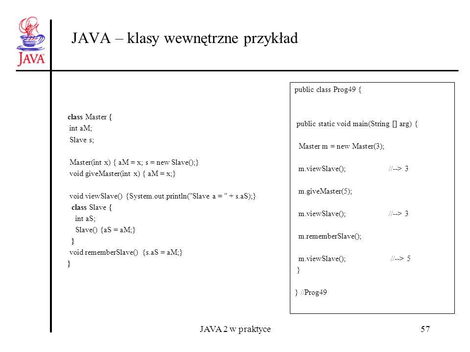 JAVA 2 w praktyce57 JAVA – klasy wewnętrzne przykład class Master { int aM; Slave s; Master(int x) { aM = x; s = new Slave();} void giveMaster(int x)