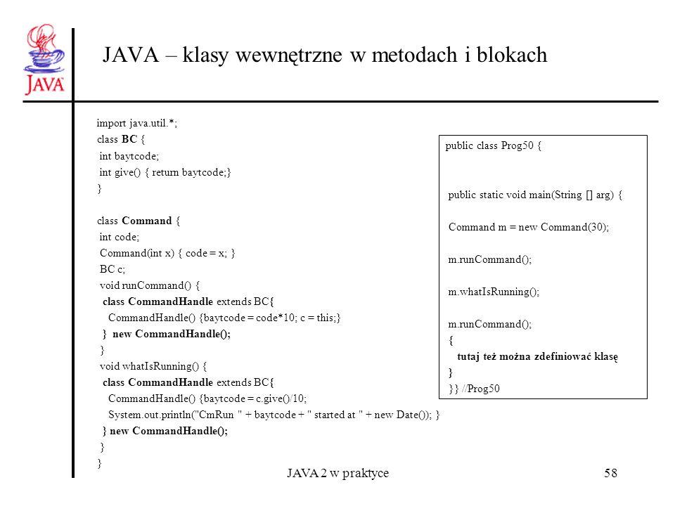 JAVA 2 w praktyce58 JAVA – klasy wewnętrzne w metodach i blokach import java.util.*; class BC { int baytcode; int give() { return baytcode;} } class C