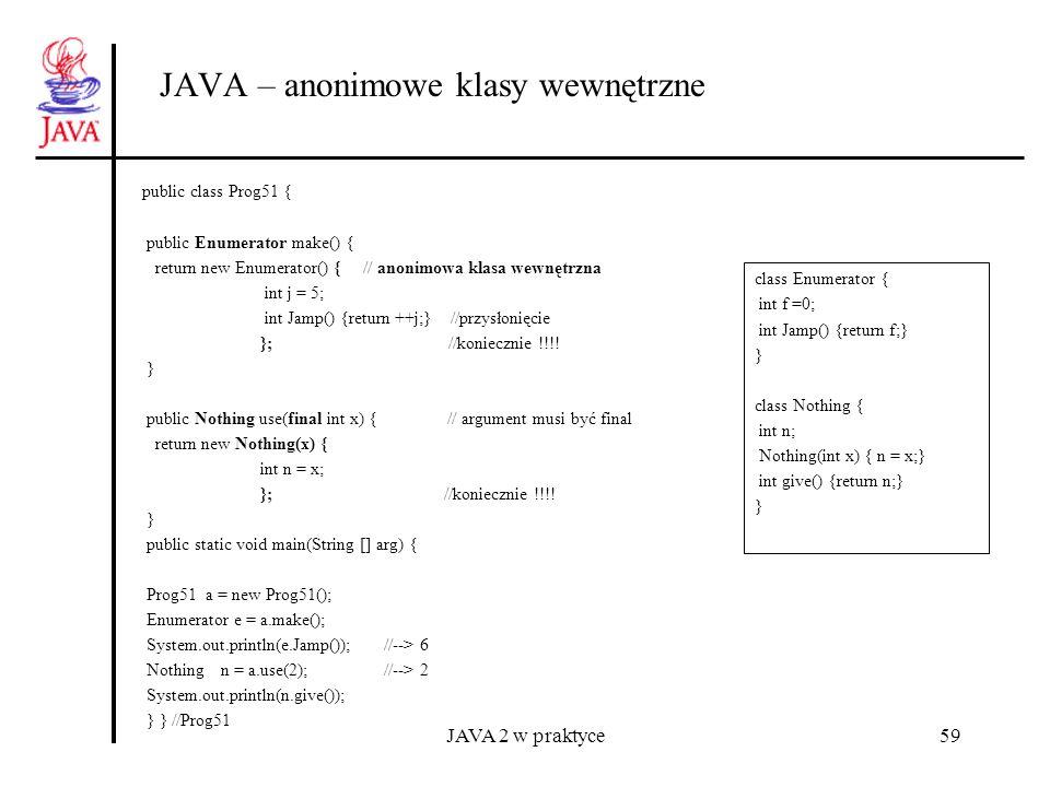 JAVA 2 w praktyce59 JAVA – anonimowe klasy wewnętrzne public class Prog51 { public Enumerator make() { return new Enumerator() { // anonimowa klasa we