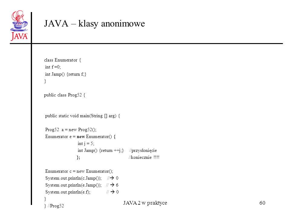 JAVA 2 w praktyce60 JAVA – klasy anonimowe class Enumerator { int f =0; int Jamp() {return f;} } public class Prog52 { public static void main(String