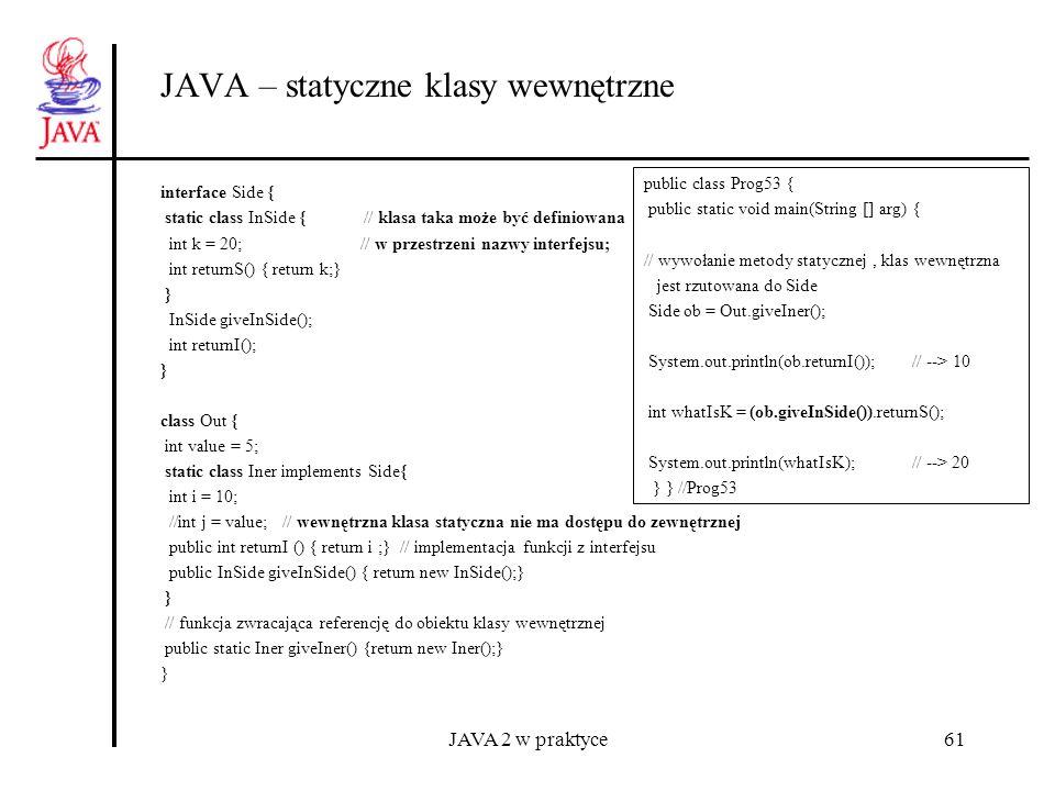 JAVA 2 w praktyce61 JAVA – statyczne klasy wewnętrzne interface Side { static class InSide { // klasa taka może być definiowana int k = 20; // w przes